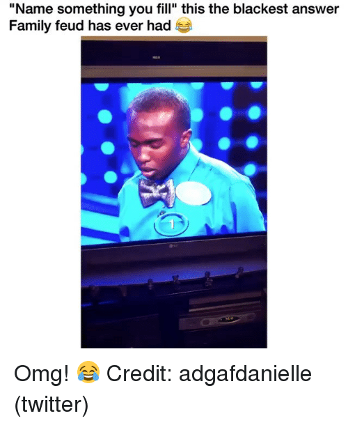 """Family, Family Feud, and Memes: """"Name something you fill"""" this the blackest answer  Family feud has ever had Omg! 😂 Credit: adgafdanielle (twitter)"""