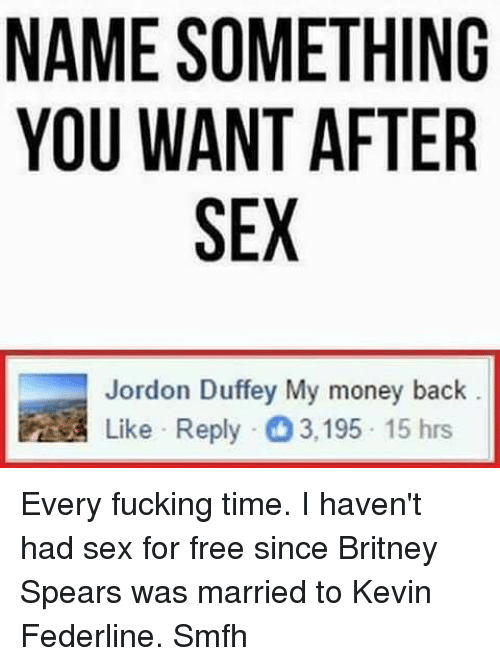 Britney Spears, Fucking, and Memes: NAME SOMETHING  YOU WANT AFTER  SEX  Jordon Duffey My money back  Like Reply 3,195 15 hrs Every fucking time. I haven't had sex for free since Britney Spears was married to Kevin Federline. Smfh