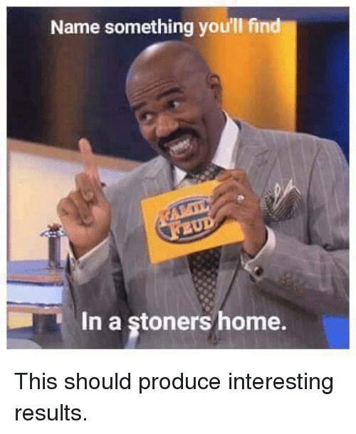 Producive: Name something you'll find  In a stoners home. This should produce interesting results.