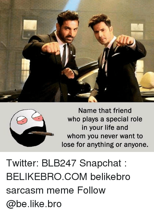 Be Like, Life, and Meme: Name that friend  who plays a special role  in your life and  whom you never want to  lose for anything or anyone. Twitter: BLB247 Snapchat : BELIKEBRO.COM belikebro sarcasm meme Follow @be.like.bro
