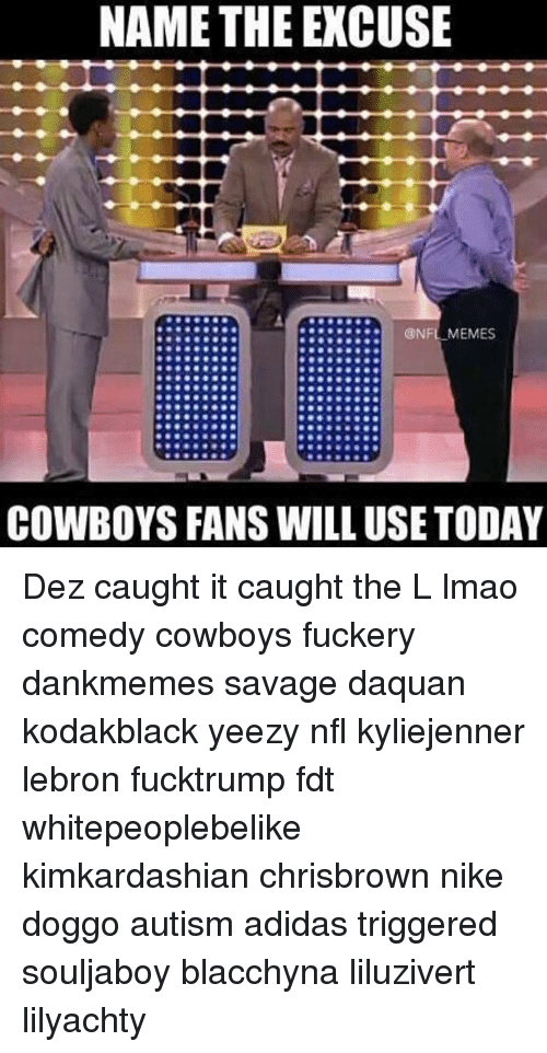 Nfl Memes Cowboys: NAME THE EXCUSE  NFL MEMES  COWBOYS FANS WILL USE TODAY Dez caught it caught the L lmao comedy cowboys fuckery dankmemes savage daquan kodakblack yeezy nfl kyliejenner lebron fucktrump fdt whitepeoplebelike kimkardashian chrisbrown nike doggo autism adidas triggered souljaboy blacchyna liluzivert lilyachty