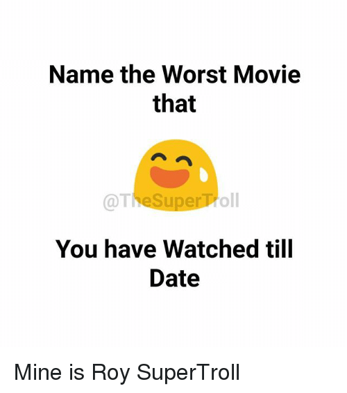 Memes, The Worst, and Date: Name the Worst Movie  that  oll  You have Watched till  Date Mine is Roy SuperTroll
