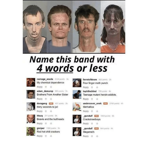 beavis: Name this band with  4 words or less  carnage asada 2248 points 3h  My chemical dependence  Reply  adam demamp 893 paints 3h  Brothers From Another Sister  Reply  doragang 457 points 2h  thirty seconds to jail  Reply  htsaq 311 points 3  Beavis and the buttheads  Reply  greiper 380 points 3h  Red hot chili crackers  ferretofdoom  Four finger meth punch  Reply  tophtheblind 728 points 4h  Teenage mutant heroin addicts.  Reply  undercover-snek罒2760 points 4h  Methallica  Reply个  gundulfO 1904 paints 4h  Crackstreetboys  Reply  gundulf PRO 844 points 4h  Megameth  Reply  653 points 3h  -Reply