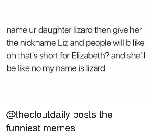 Be Like, Memes, and Trendy: name ur daughter lizard then give her  the nickname Liz and people will b like  oh that's short for Elizabeth? and she'll  be like no my name is lizard @thecloutdaily posts the funniest memes