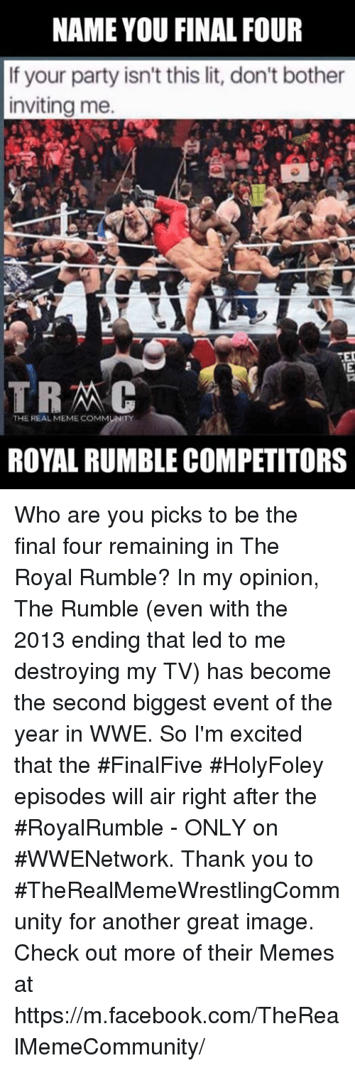 royal rumble: NAME YOU FINAL FOUR  If your party isn't this lit, don't bother  inviting me.  TED  TRAC  THE REAL MEME COMMUNITY  ROYAL RUMBLE COMPETITORS Who are you picks to be the final four remaining in The Royal Rumble? In my opinion, The Rumble (even with the 2013 ending that led to me destroying my TV) has become the second biggest event of the year in WWE. So I'm excited that the #FinalFive #HolyFoley episodes will air right after the #RoyalRumble - ONLY on #WWENetwork. Thank you to #TheRealMemeWrestlingCommunity for another great image. Check out more of their Memes at https://m.facebook.com/TheRealMemeCommunity/
