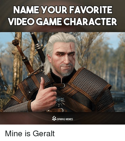 Meme, Memes, and Video Games: NAME YOUR FAVORITE  VIDEOGAME CHARACTER  M GAMING MEMES Mine is Geralt