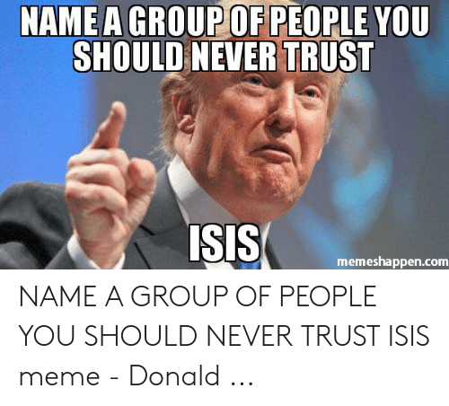 Isis Meme: NAMEA GROUP OF PEOPLE YOU  SHOULD NEVER TRUST  SIS  memeshappen.com NAME A GROUP OF PEOPLE YOU SHOULD NEVER TRUST ISIS meme - Donald ...