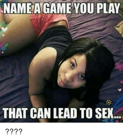 Memes, Sex, and 🤖: NAMEAGAME YOU PLAY  THAT CAN LEAD TO SEX ????