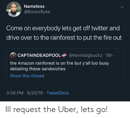 sandwiches: Nameless  @BonezByke  Come on everybody lets get off twitter and  drive over to the rainforest to put the fire out  @Kevinbigbuckz 18h  CAPTAINDEADPOOI  the Amazon rainforest is on fire but y'all too busy  debating these sandwiches  Show this thread  3:56 PM 8/20/19 TweetDeck Ill request the Uber, lets go!