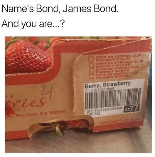 bond james bond: Name's Bond, James Bond.  And you are...?  A32 0 (9079) 21  PUNNET DTEMS  B4 0 (10140)4S  UNNET STEMS  Berry,Strawberry  2-4 ib Clamshell  ries  (01) 10812049005406 87  20) 032  2SALINAS, CA 93906  PRODUCT CE USA