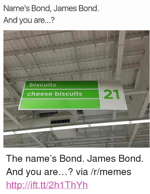 "bond james bond: Name's Bond, James Bond  And you are...?  biscuits  21  cheese biscuits <p>The name&rsquo;s Bond. James Bond. And you are&hellip;? via /r/memes <a href=""http://ift.tt/2h1ThYh"">http://ift.tt/2h1ThYh</a></p>"