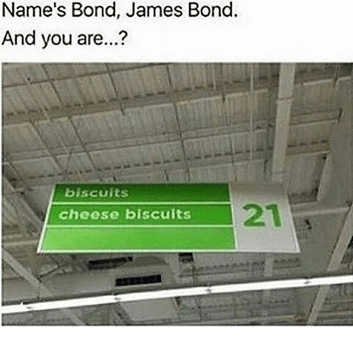 bond james bond: Name's Bond, James Bond.  And you are...?  biscuits  21  cheose biscuits