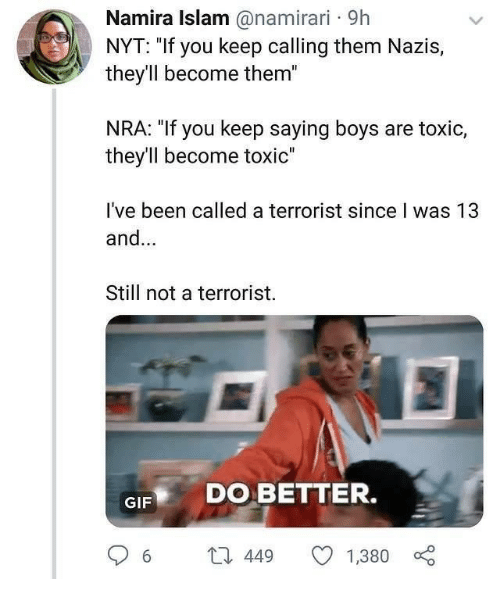 """Islam: Namira Islam @namirari 9h  NYT: """"If you keep calling them Nazis,  they'll become them""""  NRA: """"If you keep saying boys are toxic,  they'll become toxic""""  I've been called a terrorist since I was 13  and...  Still not a terrorist.  GIF DO BETTER.  6 t 449 1,380"""