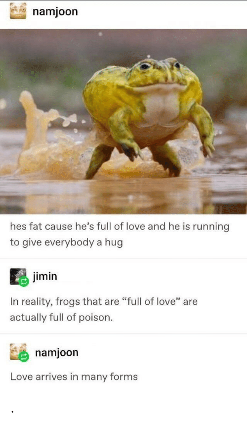 """poison: namjoon  hes fat cause he's full of love and he is running  to give everybody a hug  jimin  In reality, frogs that are """"full of love"""" are  actually full of poison  namjoon  Love arrives in many forms ."""