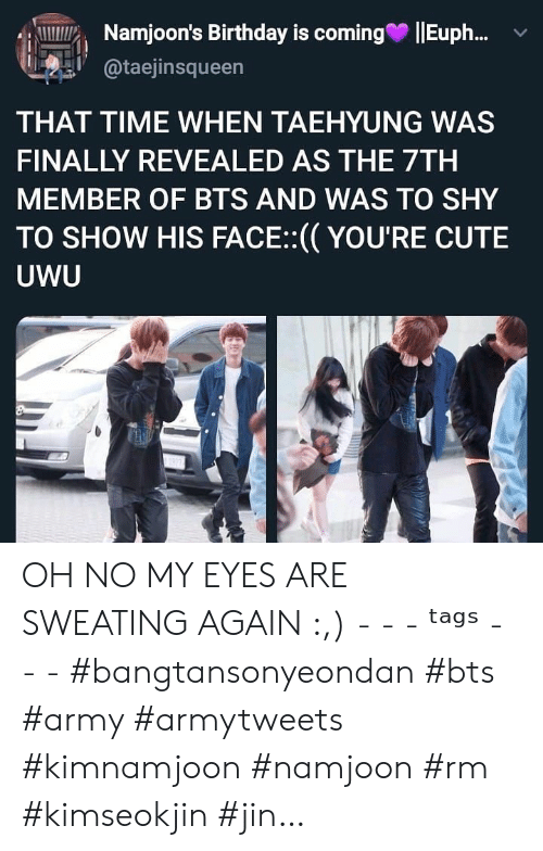 taehyung: Namjoon's Birthday is coming  Eup..  @taejinsqueen  THAT TIME WHEN TAEHYUNG WAS  FINALLY REVEALED AS THE 7TH  MEMBER OF BTS AND WAS TO SHY  TO SHOW HIS FACE:(YOU'RE CUTE  UWU OH NO MY EYES ARE SWEATING AGAIN :,) - - - ᵗᵃᵍˢ - - - #bangtansonyeondan #bts #army #armytweets #kimnamjoon #namjoon #rm #kimseokjin #jin…