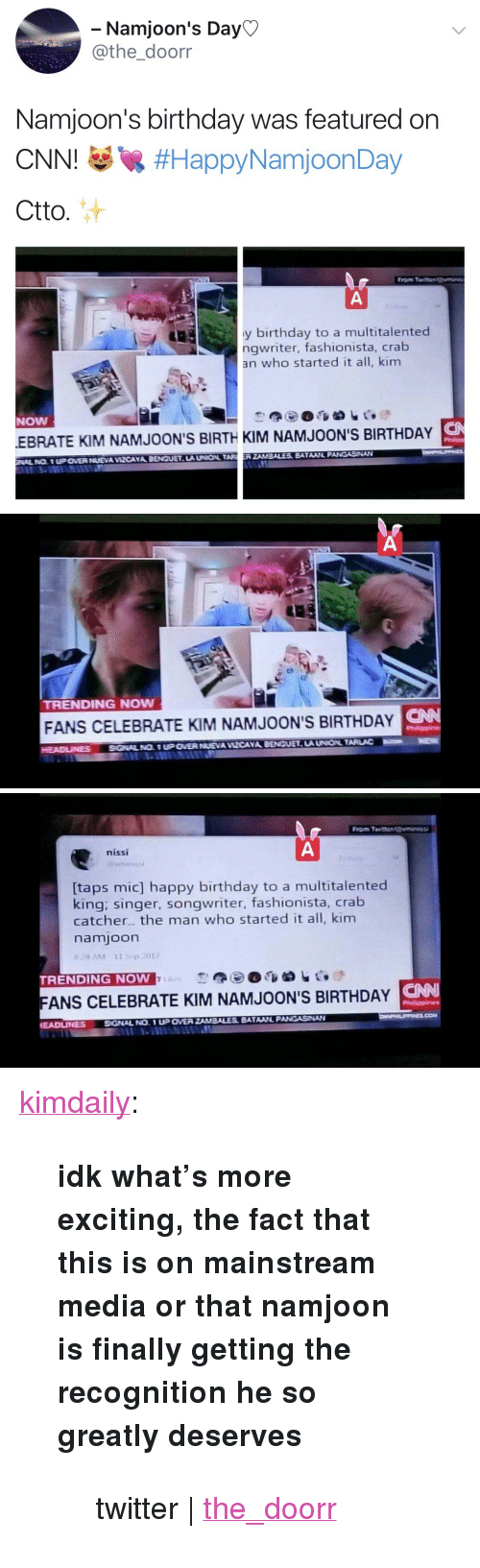 "Kim Namjoon: Namjoon's Day  athe_doorr  Namjoon's birthday was featured on  CNNI #HappyNamjoonDay  Ctto.  From T  y birthday to a multitalented  ngwriter, fashionista, crab  an who started it all, kim  NOW  S  EBRATE KIM NAMJOON'S BIRTH KIM NAMJOON'S BIRTHDAY  LA UNION TARERZAMBALES BATAAINL PANGASNAN   TRENDING NOw  CNN  FANS CELEBRATE KIM NAMJOON'S BIRTHDAY   nissi  [taps mic] happy birthday to a multitalented  king: singer, songwriter, fashionista, crab  catcher. the man who started it all, kim  namjoon  TRENDING NOW  FANS CELEBRATE KIM NAMJOON'S BIRTHDAY N  EADUNNESSGNAL NO. 1 UP OVER <p><a href=""http://kimdaily.tumblr.com/post/165274590943"" class=""tumblr_blog"">kimdaily</a>:</p><blockquote> <p><b>idk what's more exciting, the fact that this is on mainstream media or that namjoon is finally getting the recognition he so greatly deserves</b></p> <blockquote><p>twitter 