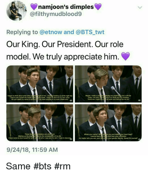 the of: namjoon's dimples  @filthymudblood9  Replying to @etnow and @BTS twt  Our King. Our President. Our role  model. We truly appreciate him.  lbegan to hink about what other p  le o  ught of me.Istopp d looking up at the night sky  ple made.began to shut out my own voice  My heart stopped & my eyes doened sut  Maybe Imade a miseferday but  me is stl me  Today 1 am who f  all of my futs and y mistakes  I tried to jam mysell into molds  No one called my name &  These  an msistakes are  Whats your name? Wexs you and make  y and hear your  am  heart bea?  Making up the brigh estrs in the  of my ife  I wanna hear  I hatve come to lovemyse for or who I was and for who I hope to beN  No matter who you are, your sn coyourgender identty Speak for yourse  9/24/18, 11:59 AM Same #bts #rm