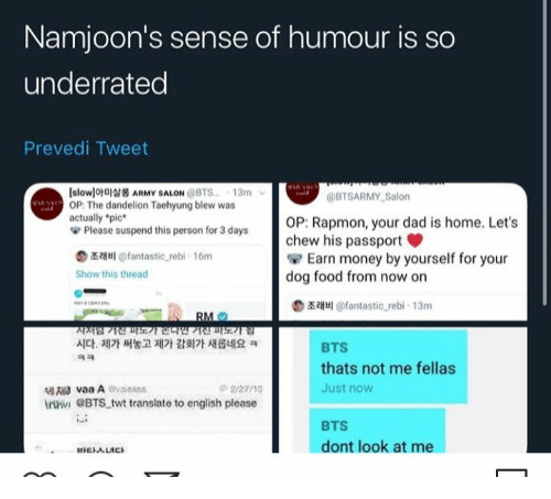 "taehyung: Namjoon's sense of humour is so  underrated  Prevedi Tweet  slowlofaARMY SALON @BTS. 13m  OP: The dandelion Taehyung blew was  actually *pic  Please suspend this person for 3 days  @BTSARMY Salon  OP: Rapmon, your dad is home. Let's  chew his passport  Earn money by yourself for your  dog food from now on  z@fantastic rebi- 16m  Show this thread  illantastic rebi 13m  RM  지지럼7전파기연민""기진파도기 김  시다. 제가 써놓고 제가 감회가 새롭네요 ㅋ  BTS  ㅋㅋ  thats not me fellas  lvaa Aivaisss  irtni eBTS twt translate to english please  Just now  2/27/15  BTS  dont look at me  EALICS"