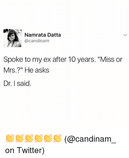 "Memes, Twitter, and Asks: Namrata Datta  @candinam  Spoke to my ex after 10 years. ""Miss or  Mrs.?"" He asks  Dr. I said 👏👏👏👏👏👏 (@candinam_ on Twitter)"