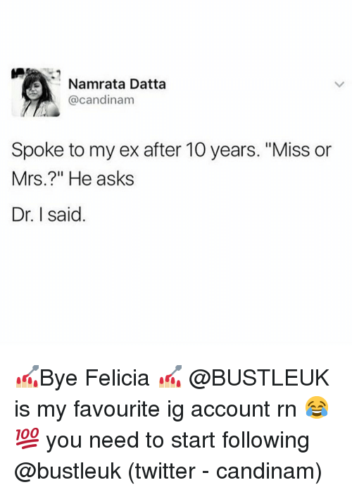 """felicia: Namrata Datta  @candinam  Spoke to my ex after 10 years. """"Miss or  Mrs.?"""" He asks  Dr. I said. 💅🏼Bye Felicia 💅🏼 @BUSTLEUK is my favourite ig account rn 😂💯 you need to start following @bustleuk (twitter - candinam)"""
