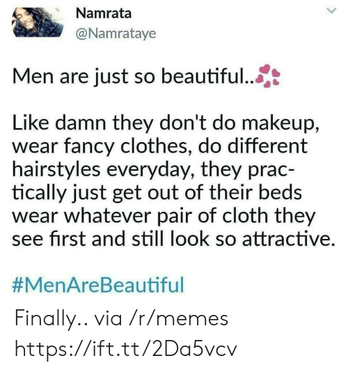 Hairstyles: Namrata  @Namrataye  Men are just so beautiful...  Like damn they don't do makeup,  wear fancy clothes, do different  hairstyles everyday, they prac-  tically just get out of their beds  wear whatever pair of cloth they  see first and still look so attractive  Finally.. via /r/memes https://ift.tt/2Da5vcv