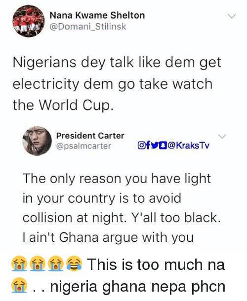 Arguing, Memes, and Too Much: Nana Kwame Shelton  @Domani_Stilinsk  Nigerians dey talk like dem get  electricity dem go take watclh  the World Cup  President Carter  @psalmcarter  回fyO@KraksTv  The only reason you have light  in your country is to avoid  collision at night. Y'all too black.  I ain't Ghana argue with you 😭😭😭😂 This is too much na 😭 . . nigeria ghana nepa phcn