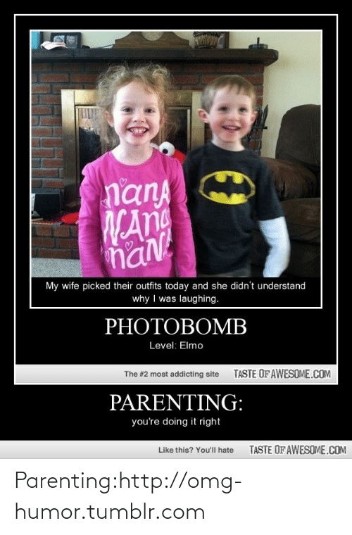 Parenting Youre Doing It Right: nanA  WAn  naN  My wife picked their outfits today and she didn't understand  why I was laughing.  PHOTOBOMB  Level: Elmo  TASTE OF AWESOME.COM  The #2 most addicting site  PARENTING:  you're doing it right  TASTE OF AWESOME.COM  Like this? You'll hate Parenting:http://omg-humor.tumblr.com
