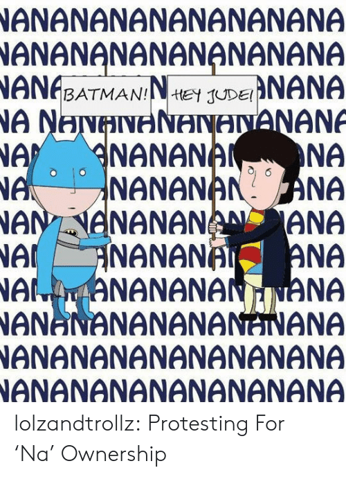 Tumblr, Blog, and Com: NANANANANANANANANA  NANANANANANANANANA  NANABATMAN!NtE JUDENANA  NA ŅHNAINANANANANANA  NANANAN  NAN  NA  NAN NANANAN ANA  NAI  NA ANANANAN INANA  NANANANANANANANANA  NANANANANANANANANA  NANANANANANANANANA  NA  NANANANANA  ANANANA ANA lolzandtrollz:  Protesting For 'Na' Ownership