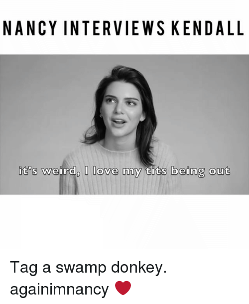Donkey, Love, and Memes: NANCY INTERVIEWS KENDALL  it's weird, I love my tits being out Tag a swamp donkey. againimnancy ❤️