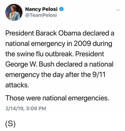 Nancy Pelosi: Nancy Pelosi  @TeamPelosi  President Barack Obama declared a  national emergency in 2009 during  the swine flu outbreak. President  George W. Bush declared a national  emergency the day after the 9/11  attacks.  Those were national emergencies.  2/14/19, 3:09 PM (S)