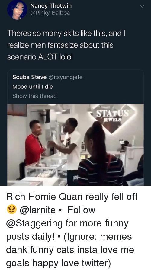 funny cats: Nancy Thotwin  @Pinky_Balboa  Theres so many skits like this, and l  realize men fantasize about this  scenario ALOT lolol  Scuba Steve @itsyungjefe  Mood until I die  Show this thread  STATUS Rich Homie Quan really fell off 😖 @larnite • ➫➫➫ Follow @Staggering for more funny posts daily! • (Ignore: memes dank funny cats insta love me goals happy love twitter)