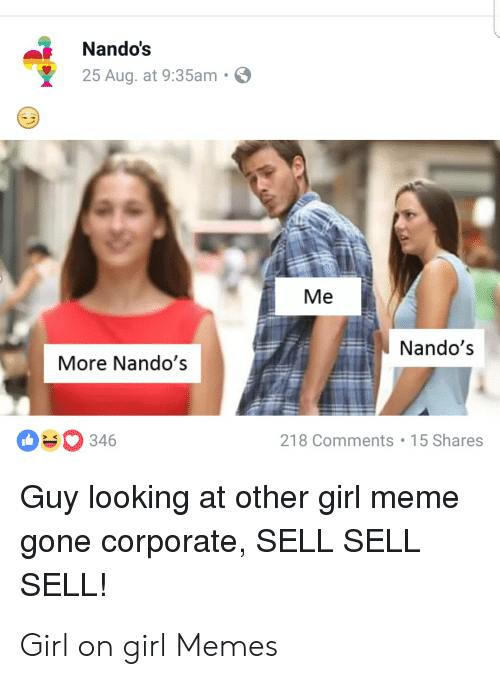 Girl On Girl Memes: Nando's  25 Aug. at 9:35am.S  Me  Nando's  More Nando's  346  Guy looking at other girl meme  gone corporate, SELL SELL  SELL!  218 Comments 15 Shares Girl on girl Memes