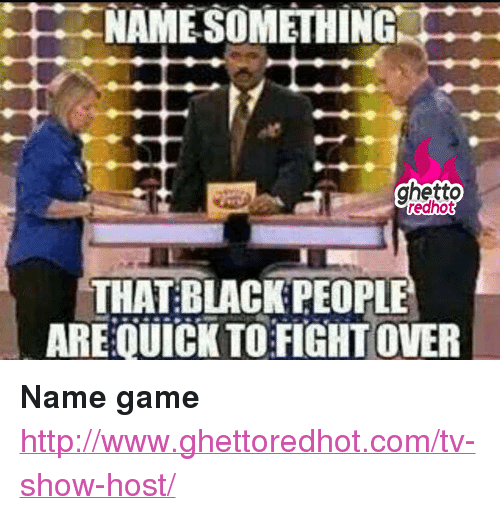"blackpeople: NANE SOMETHING  ghetto  redhot  THAT:BLACKPEOPLE  AREQUİCK TO FIGHT OVER <p><strong>Name game</strong></p><p><a href=""http://www.ghettoredhot.com/tv-show-host/"">http://www.ghettoredhot.com/tv-show-host/</a></p>"