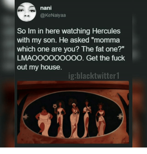 """Memes, My House, and Fuck: nani  @KeNaiyaa  So Im in here watching Hercules  with my son. He asked """"momma  which one are you? The fat one?""""  LMAOOOOOOOOO. Get the fuck  out my house.  ig:blacktwitter1  itii"""