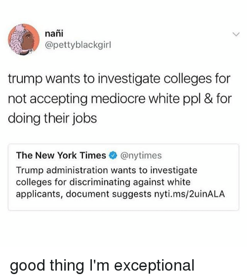 Mediocre, Memes, and New York: nani  @pettyblackgirl  trump wants to investigate colleges for  not accepting mediocre white ppl & for  doing their jobs  The New York Times @nytimes  Trump administration wants to investigate  colleges for discriminating against white  applicants, document suggests nyti.ms/2uinALA good thing I'm exceptional