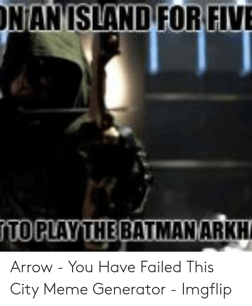 You Have Failed This City: NANISLAND FOR FIVE Arrow - You Have Failed This City Meme Generator - Imgflip