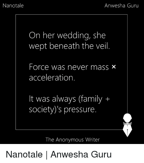 Memes, Pressure, and Anonymous: Nanotale  Anwesha Guru  On her wedding, she  wept beneath the veil  Force was never mass x  acceleration.  It was always (family  society's pressure  The Anonymous Writer Nanotale |  Anwesha Guru