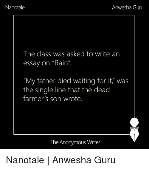 "Memes, Anonymous, and Rain: Nanotale  Anwesha Guru  The class was asked to write an  essay on ""Rain""  ""My father died waiting for it,"" was  the single line that the dead  farmer's son wrote.  The Anonymous Writer Nanotale 