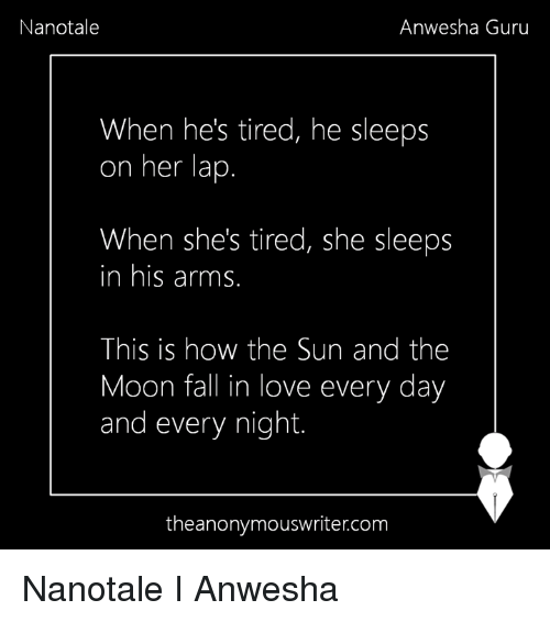 Memes, 🤖, and Sun: Nanotale  Anwesha Guru  When he's tired, he sleeps  on her lap  When she's tired, she sleeps  In his arms  This is how the Sun and the  Moon fall in love every day  and every night.  the anonymouswriter.com Nanotale I Anwesha