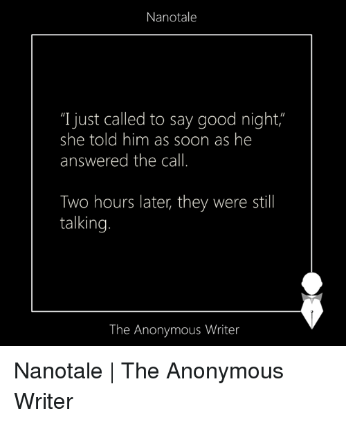 "Anonymity: Nanotale  ""I just called to say good night  she told him as soon as he  answered the call.  Two hours later, they were still  talking.  The Anonymous Writer Nanotale 