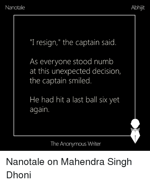 "Memes, Decisions, and 🤖: Nanotale  ""I resign,"" the captain said  As everyone stood numb  at this unexpected decision,  the captain smiled  He had hit a last ball six yet  again.  The Anonymous Writer  Abhijit Nanotale on Mahendra Singh Dhoni"
