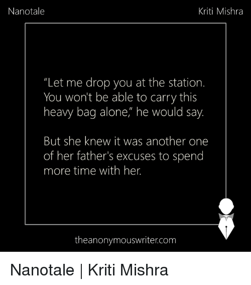 "Being Alone, Another One, and Memes: Nanotale  Kriti Mishra  ""Let me drop you at the station.  You won't be able to carry this  heavy bag alone,"" he would say  But she knew it was another one  of her father's excuses to spend  more time with her.  theanonymouswriter.com Nanotale 