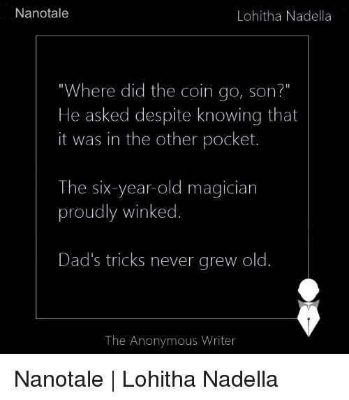 """winking: Nanotale  Lohitha Nadella  """"Where did the coin go, son?""""  He asked despite knowing that  it was in the other pocket.  The six-year-old magician  proudly winked  Dad's tricks never grew old  The Anonymous Writer Nanotale   Lohitha Nadella"""
