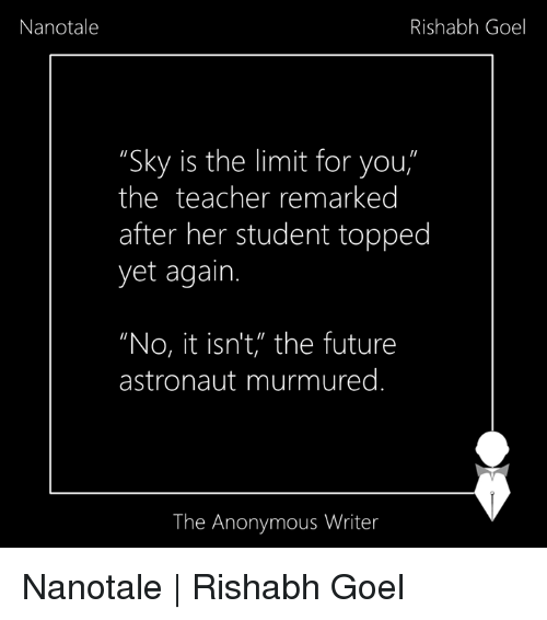 """Memes, 🤖, and Student: Nanotale  Rishabh Goel  """"Sky is the limit for you  the teacher remarked  after her student topped  yet again.  """"No, it isn't, the future  astronaut murmured  The Anonymous Writer Nanotale 