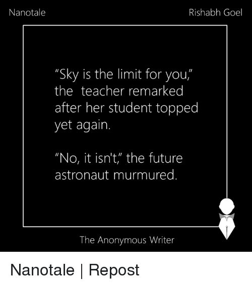 """Memes, 🤖, and Student: Nanotale  Rishabh Goel  """"Sky is the limit for you  the teacher remarked  after her student topped  yet again.  """"No, it isn't, the future  astronaut murmured  The Anonymous Writer Nanotale   Repost"""