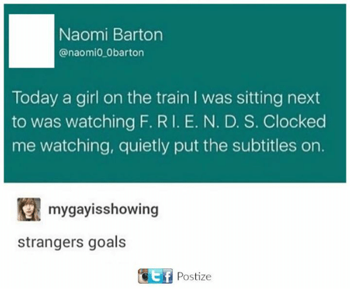 Goals, Girl, and Today: Naomi Barton  anaomio Obarton  Today a girl on the train l was sitting next  to was watching F. RI. E. N. D. S. Clocked  me watching, quietly put the subtitles on.  mygayisshowing  strangers goals  GEf Postize