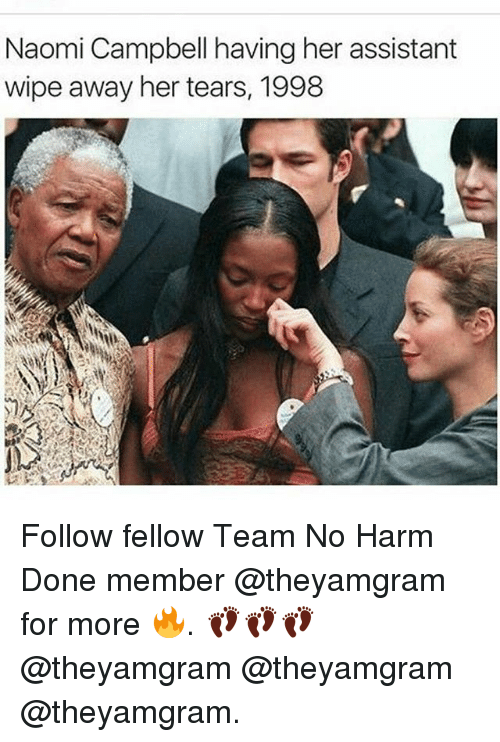 Memes, Naomi Campbell, and 🤖: Naomi Campbell having her assistant  wipe away her tears, 1998 Follow fellow Team No Harm Done member @theyamgram for more 🔥. 👣👣👣 @theyamgram @theyamgram @theyamgram.