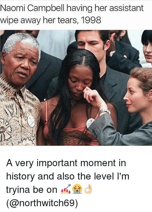 Memes, Naomi Campbell, and History: Naomi Campbell having her assistant  wipe away her tears, 1998 A very important moment in history and also the level I'm tryina be on 💅🏼😭👌🏼(@northwitch69)