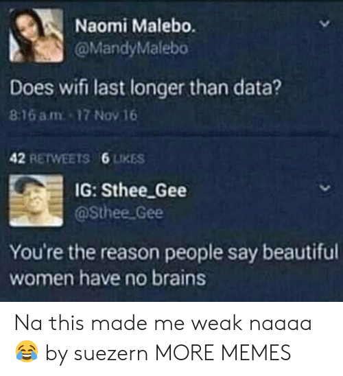 Beautiful Women: Naomi Malebo.  @MandyMalebo  Does wifi last longer than data?  8:16 am 17 Nov 16  42 RETWEETS  6 LIKES  IG: Sthee Gee  @Sthee Gee  You're the reason people say beautiful  women have no brains Na this made me weak naaaa😂 by suezern MORE MEMES