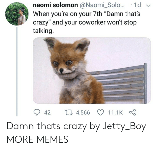 "Wont Stop: naomi solomon @Naomi_Solo... 1d  When you're on your 7th ""Damn that's  crazy"" and your coworker won't stop  talking.  42 t 4,566 11.1K Damn thats crazy by Jetty_Boy MORE MEMES"